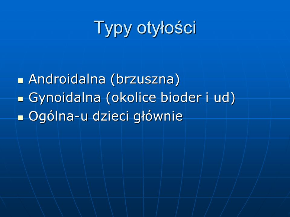 Typy otyłości Androidalna (brzuszna) Androidalna (brzuszna) Gynoidalna (okolice bioder i ud) Gynoidalna (okolice bioder i ud) Ogólna-u dzieci głównie Ogólna-u dzieci głównie