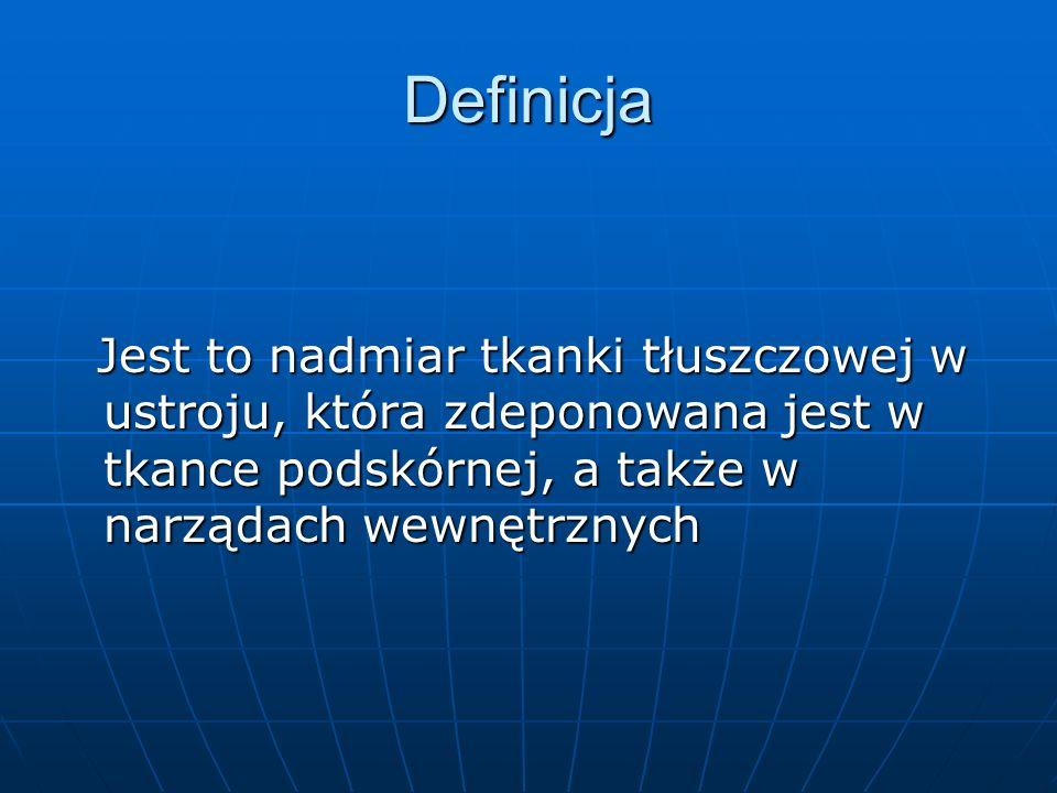 Definicja Jest to nadmiar tkanki tłuszczowej w ustroju, która zdeponowana jest w tkance podskórnej, a także w narządach wewnętrznych Jest to nadmiar t