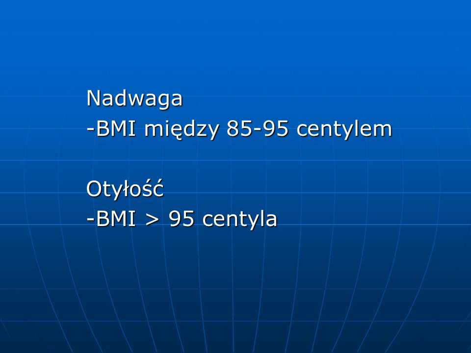Nadwaga Nadwaga -BMI między 85-95 centylem -BMI między 85-95 centylem Otyłość Otyłość -BMI > 95 centyla -BMI > 95 centyla