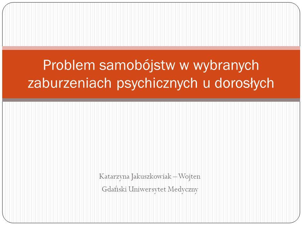 Katarzyna Jakuszkowiak – Wojten Gda ń ski Uniwersytet Medyczny Problem samobójstw w wybranych zaburzeniach psychicznych u dorosłych