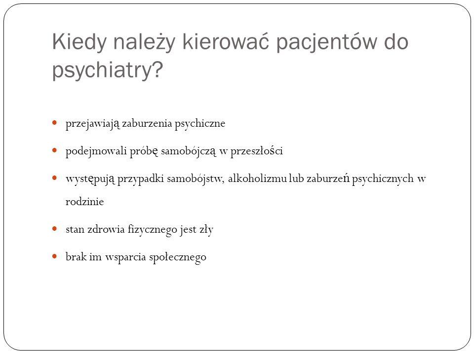 Kiedy należy kierować pacjentów do psychiatry? przejawiaj ą zaburzenia psychiczne podejmowali prób ę samobójcz ą w przeszło ś ci wyst ę puj ą przypadk