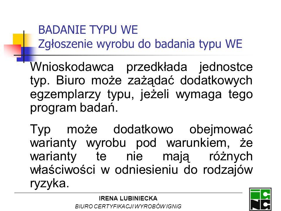 IRENA LUBINIECKA BIURO CERTYFIKACJI WYROBÓW IGNiG BADANIE TYPU WE Zgłoszenie wyrobu do badania typu WE Wnioskodawca przedkłada jednostce typ. Biuro mo
