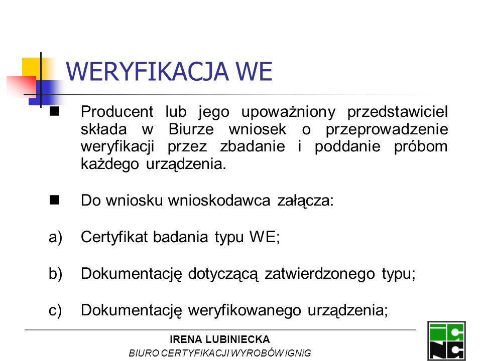 IRENA LUBINIECKA BIURO CERTYFIKACJI WYROBÓW IGNiG WERYFIKACJA WE Producent lub jego upoważniony przedstawiciel składa w Biurze wniosek o przeprowadzen