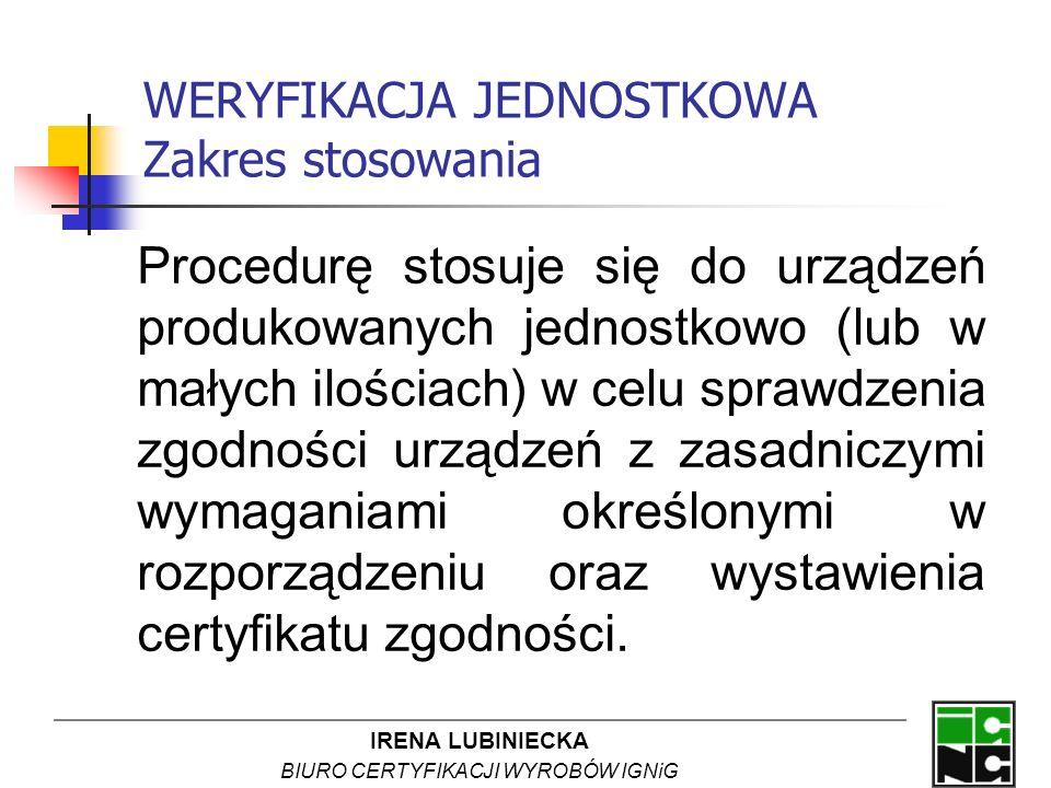 IRENA LUBINIECKA BIURO CERTYFIKACJI WYROBÓW IGNiG WERYFIKACJA JEDNOSTKOWA Zakres stosowania Procedurę stosuje się do urządzeń produkowanych jednostkow