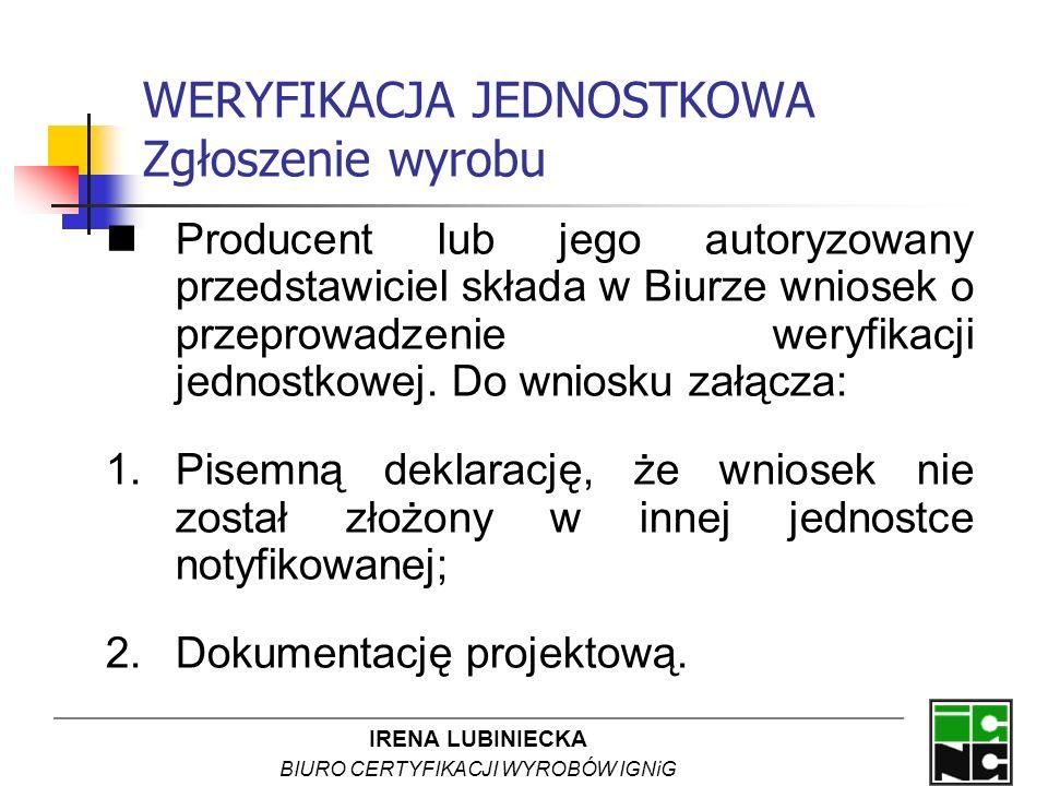 IRENA LUBINIECKA BIURO CERTYFIKACJI WYROBÓW IGNiG WERYFIKACJA JEDNOSTKOWA Zgłoszenie wyrobu Producent lub jego autoryzowany przedstawiciel składa w Bi