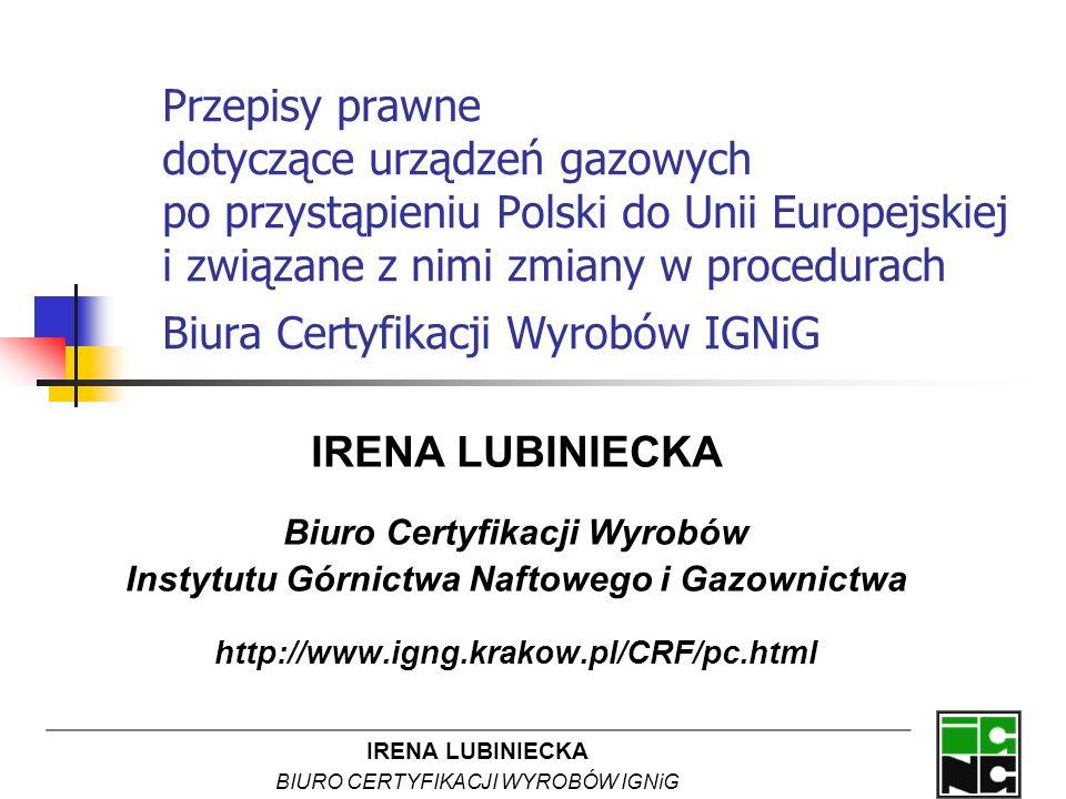 IRENA LUBINIECKA BIURO CERTYFIKACJI WYROBÓW IGNiG Przepisy prawne dotyczące urządzeń gazowych po przystąpieniu Polski do Unii Europejskiej i związane