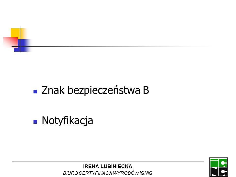 IRENA LUBINIECKA BIURO CERTYFIKACJI WYROBÓW IGNiG Znak bezpieczeństwa B Notyfikacja