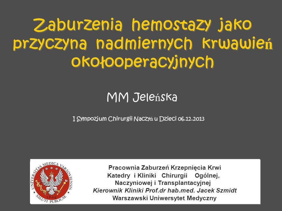 Zaburzenia hemostazy jako przyczyna nadmiernych krwawie ń okołooperacyjnych Pracownia Zaburzeń Krzepnięcia Krwi Katedry i Kliniki Chirurgii Ogólnej, Naczyniowej i Transplantacyjnej Kierownik Kliniki Prof.dr hab.med.