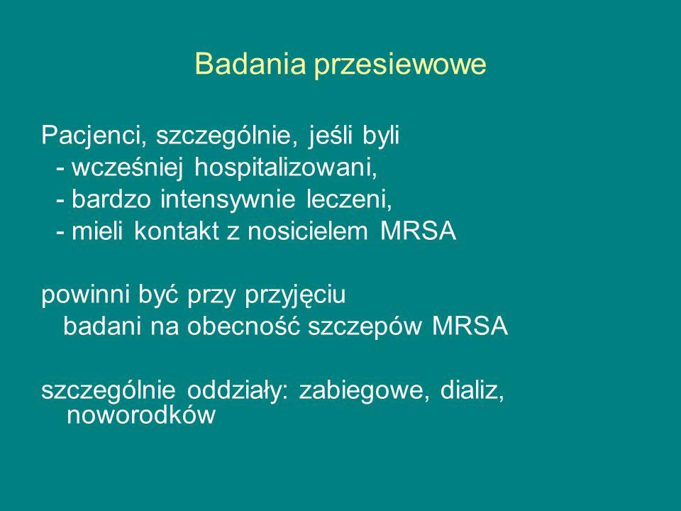 Badania przesiewowe Pacjenci, szczególnie, jeśli byli - wcześniej hospitalizowani, - bardzo intensywnie leczeni, - mieli kontakt z nosicielem MRSA powinni być przy przyjęciu badani na obecność szczepów MRSA szczególnie oddziały: zabiegowe, dializ, noworodków