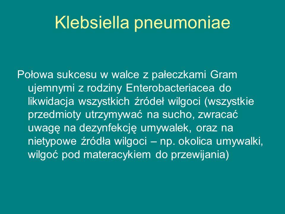 Klebsiella pneumoniae Połowa sukcesu w walce z pałeczkami Gram ujemnymi z rodziny Enterobacteriacea do likwidacja wszystkich źródeł wilgoci (wszystkie przedmioty utrzymywać na sucho, zwracać uwagę na dezynfekcję umywalek, oraz na nietypowe źródła wilgoci – np.