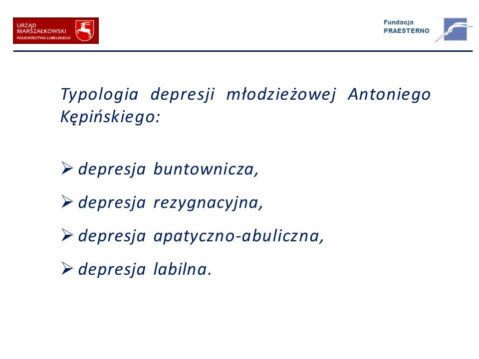 Fundacja PRAESTERNO Typologia depresji młodzieżowej Antoniego Kępińskiego: depresja buntownicza, depresja rezygnacyjna, depresja apatyczno-abuliczna,