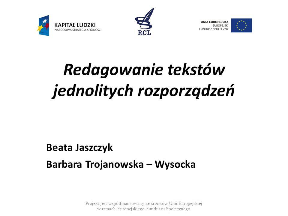 Redagowanie tekstów jednolitych rozporządzeń Beata Jaszczyk Barbara Trojanowska – Wysocka Projekt jest współfinansowany ze środków Unii Europejskiej w