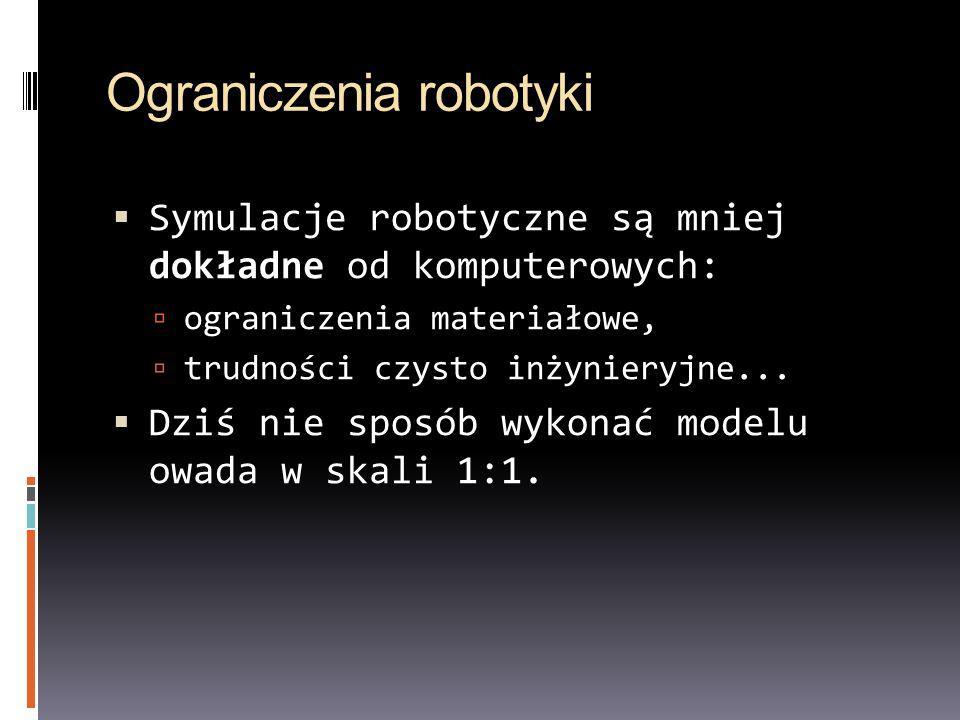 Ograniczenia robotyki Symulacje robotyczne są mniej dokładne od komputerowych: ograniczenia materiałowe, trudności czysto inżynieryjne... Dziś nie spo