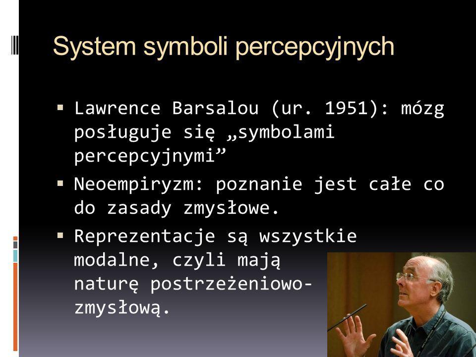 System symboli percepcyjnych Lawrence Barsalou (ur. 1951): mózg posługuje się symbolami percepcyjnymi Neoempiryzm: poznanie jest całe co do zasady zmy