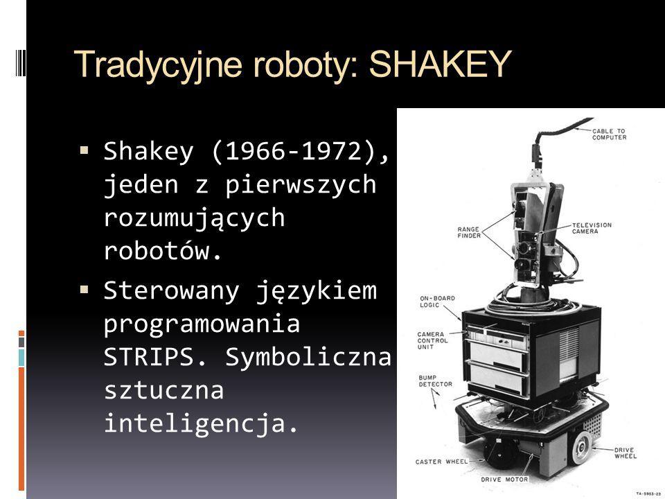 Tradycyjne roboty: SHAKEY Shakey (1966-1972), jeden z pierwszych rozumujących robotów. Sterowany językiem programowania STRIPS. Symboliczna sztuczna i