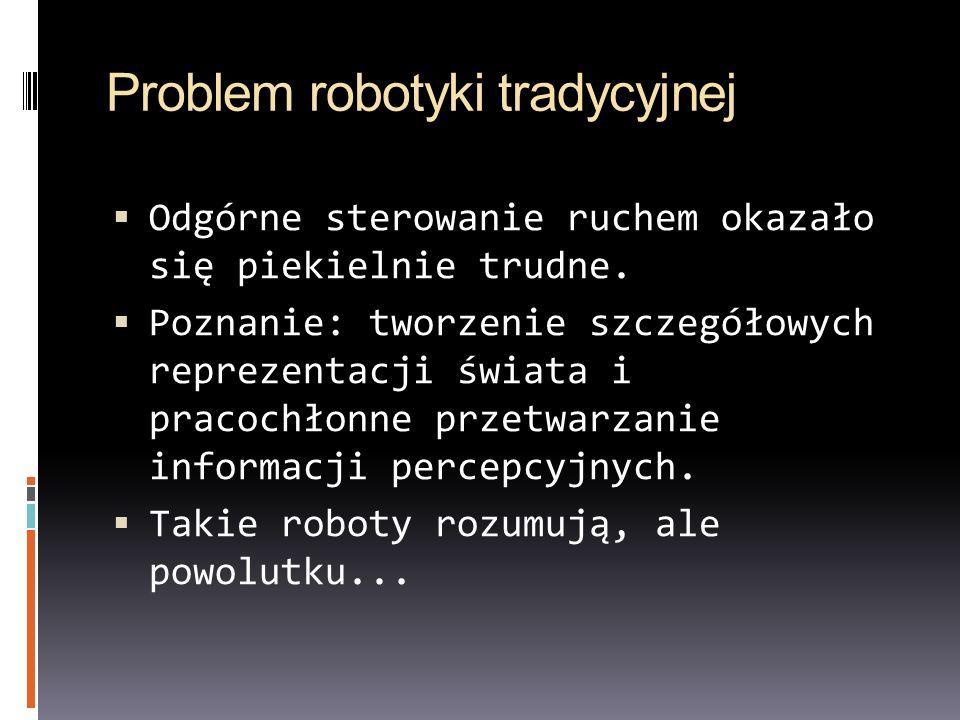 Problem robotyki tradycyjnej Odgórne sterowanie ruchem okazało się piekielnie trudne. Poznanie: tworzenie szczegółowych reprezentacji świata i pracoch