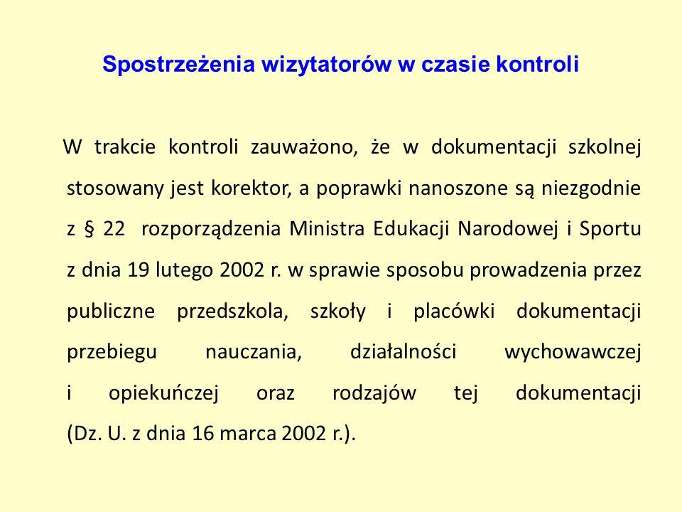 Spostrzeżenia wizytatorów w czasie kontroli W trakcie kontroli zauważono, że w dokumentacji szkolnej stosowany jest korektor, a poprawki nanoszone są niezgodnie z § 22 rozporządzenia Ministra Edukacji Narodowej i Sportu z dnia 19 lutego 2002 r.