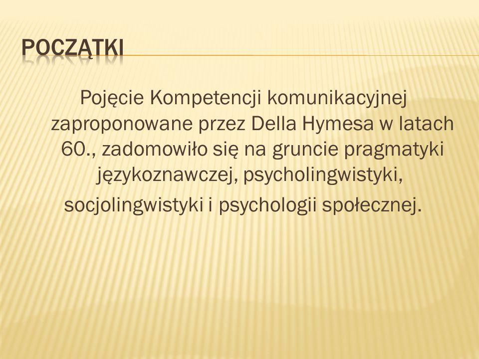 Pojęcie Kompetencji komunikacyjnej zaproponowane przez Della Hymesa w latach 60., zadomowiło się na gruncie pragmatyki językoznawczej, psycholingwisty