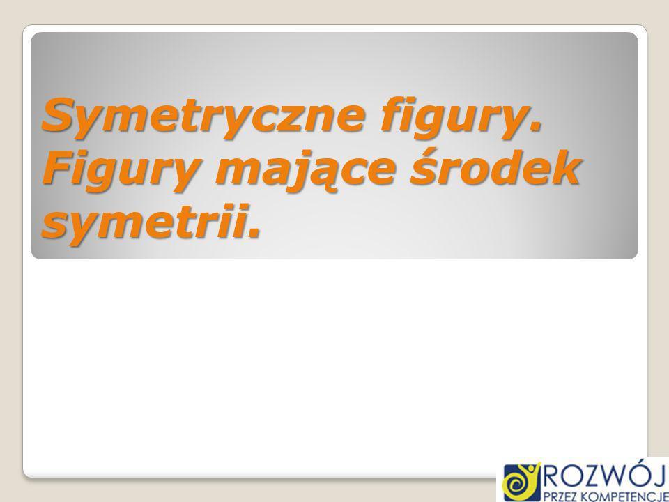 Symetryczne figury. Figury mające środek symetrii.