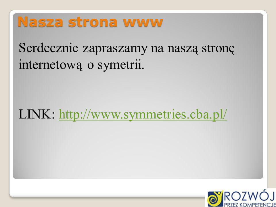 Nasza strona www Serdecznie zapraszamy na naszą stronę internetową o symetrii. LINK: http://www.symmetries.cba.pl/http://www.symmetries.cba.pl/