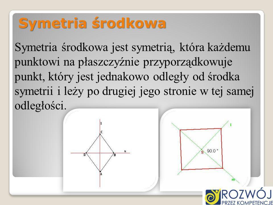 Symetria środkowa Symetria środkowa jest symetrią, która każdemu punktowi na płaszczyźnie przyporządkowuje punkt, który jest jednakowo odległy od środ