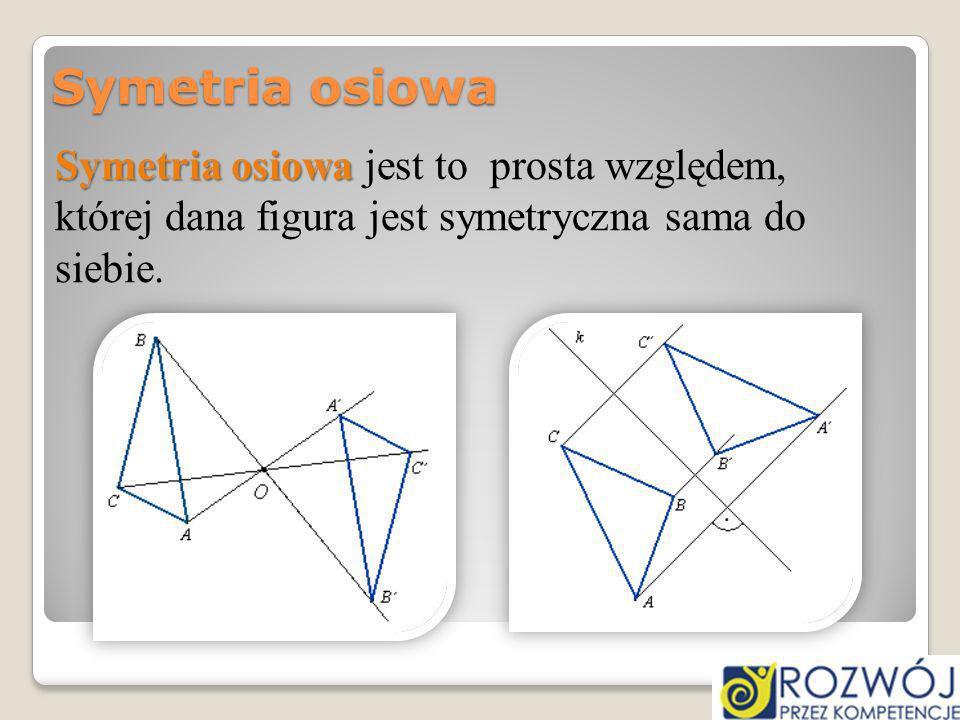 Symetria osiowa Symetria osiowa Symetria osiowa jest to prosta względem, której dana figura jest symetryczna sama do siebie.