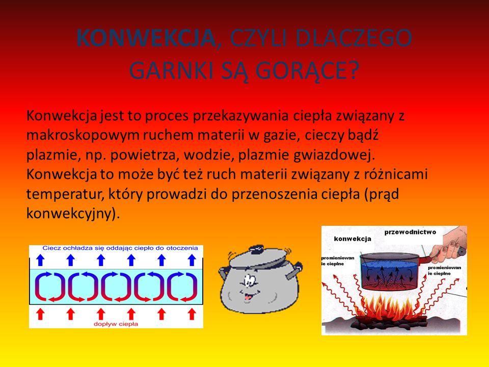 KONWEKCJA, CZYLI DLACZEGO GARNKI SĄ GORĄCE? Konwekcja jest to proces przekazywania ciepła związany z makroskopowym ruchem materii w gazie, cieczy bądź