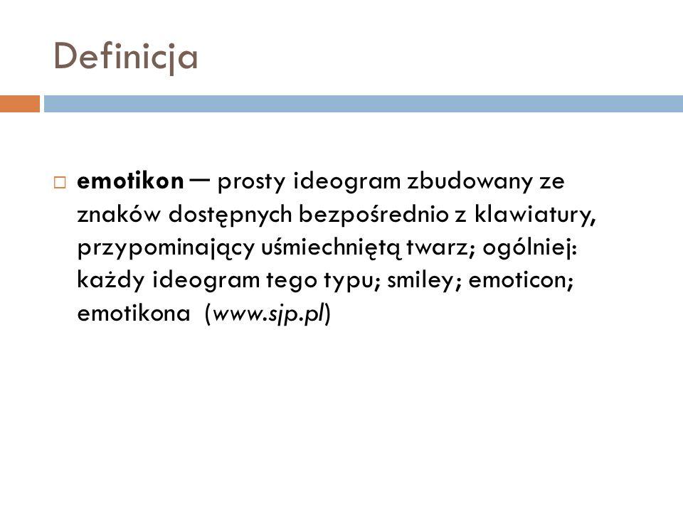 Definicja emotikon prosty ideogram zbudowany ze znaków dostępnych bezpośrednio z klawiatury, przypominający uśmiechniętą twarz; ogólniej: każdy ideogr