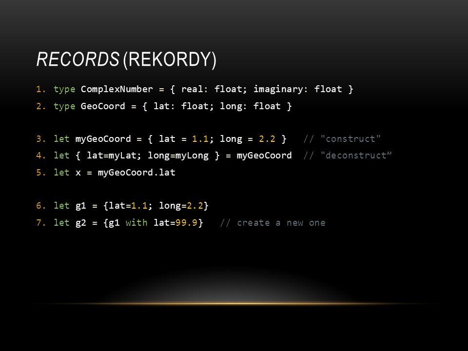 RECORDS (REKORDY) 1.type ComplexNumber = { real: float; imaginary: float } 2.type GeoCoord = { lat: float; long: float } 3.let myGeoCoord = { lat = 1.