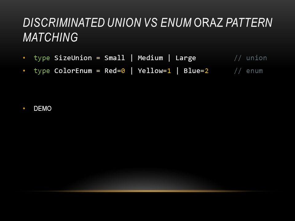 DISCRIMINATED UNION VS ENUM ORAZ PATTERN MATCHING type SizeUnion = Small | Medium | Large // union type ColorEnum = Red=0 | Yellow=1 | Blue=2 // enum