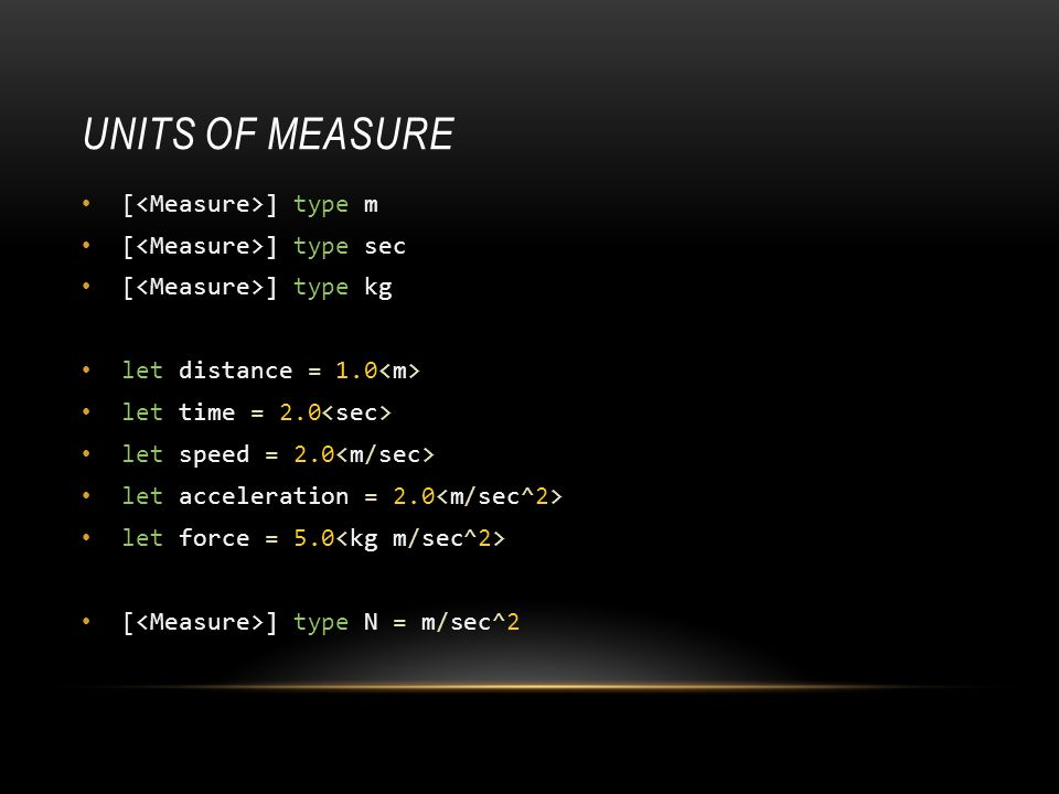 UNITS OF MEASURE [ ] type m [ ] type sec [ ] type kg let distance = 1.0 let time = 2.0 let speed = 2.0 let acceleration = 2.0 let force = 5.0 [ ] type