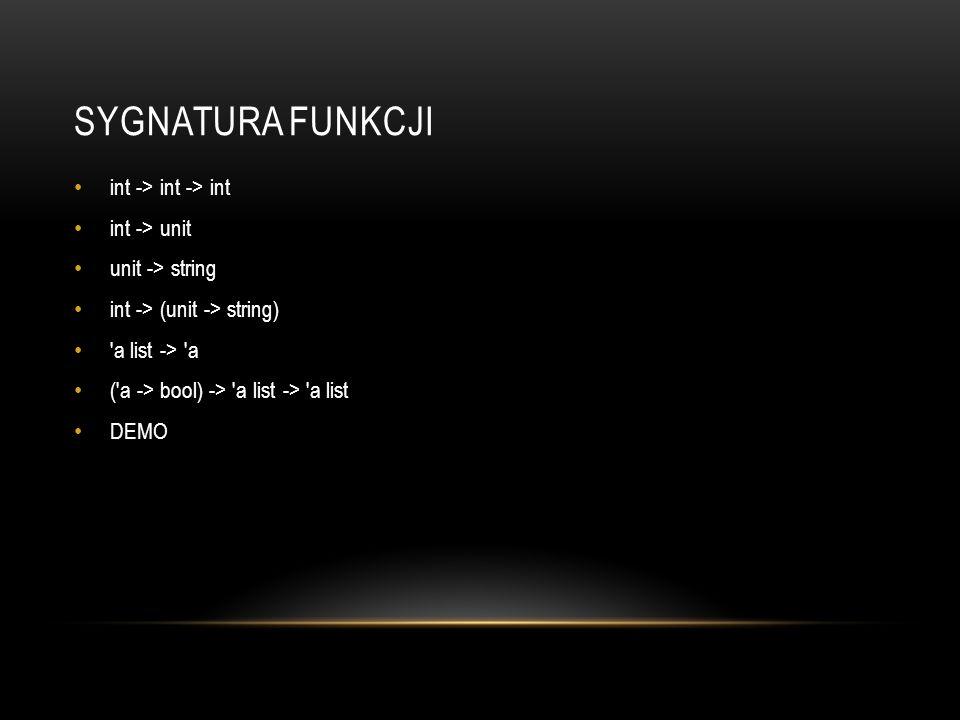SYGNATURA FUNKCJI int -> int -> int int -> unit unit -> string int -> (unit -> string) 'a list -> 'a ('a -> bool) -> 'a list -> 'a list DEMO