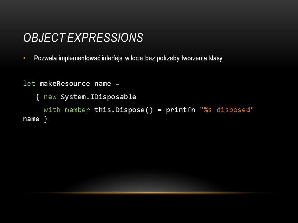OBJECT EXPRESSIONS Pozwala implementować interfejs w locie bez potrzeby tworzenia klasy let makeResource name = { new System.IDisposable with member t