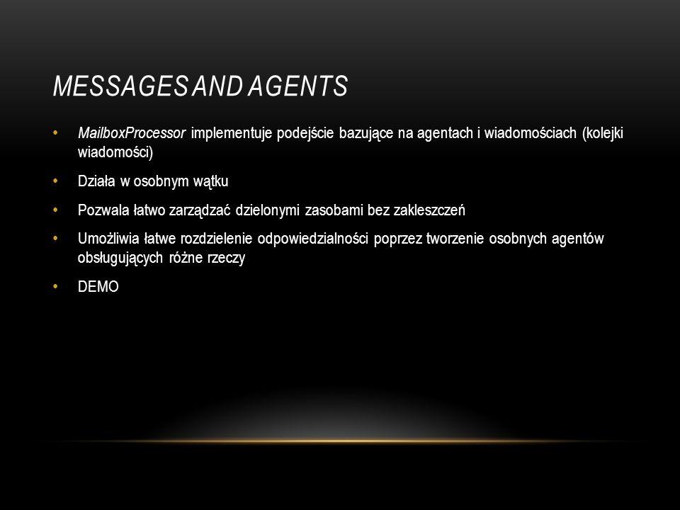 MESSAGES AND AGENTS MailboxProcessor implementuje podejście bazujące na agentach i wiadomościach (kolejki wiadomości) Działa w osobnym wątku Pozwala ł