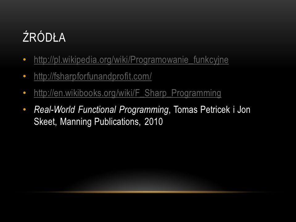 ŹRÓDŁA http://pl.wikipedia.org/wiki/Programowanie_funkcyjne http://fsharpforfunandprofit.com/ http://en.wikibooks.org/wiki/F_Sharp_Programming Real-Wo