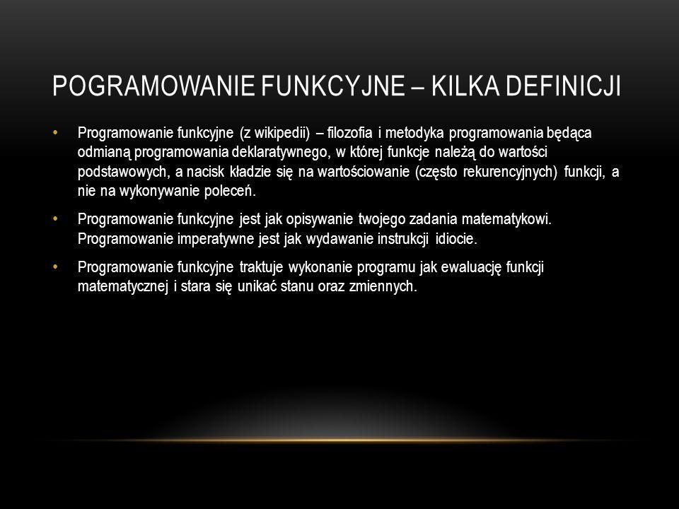 POGRAMOWANIE FUNKCYJNE – KILKA DEFINICJI Programowanie funkcyjne (z wikipedii) – filozofia i metodyka programowania będąca odmianą programowania dekla