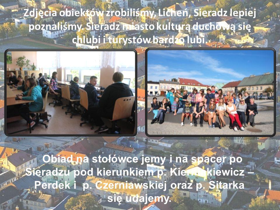 Zdjęcia obiektów zrobiliśmy, Licheń, Sieradz lepiej poznaliśmy. Sieradz miasto kulturą duchową się chlubi i turystów bardzo lubi. Obiad na stołówce je