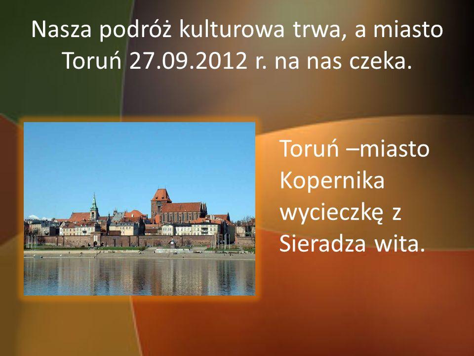 Nasza podróż kulturowa trwa, a miasto Toruń 27.09.2012 r. na nas czeka. Toruń –miasto Kopernika wycieczkę z Sieradza wita.