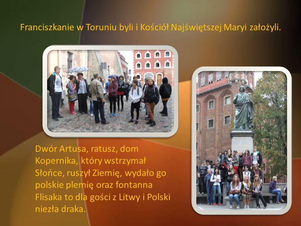 Franciszkanie w Toruniu byli i Kościół Najświętszej Maryi założyli. Dwór Artusa, ratusz, dom Kopernika, który wstrzymał Słońce, ruszył Ziemię, wydało