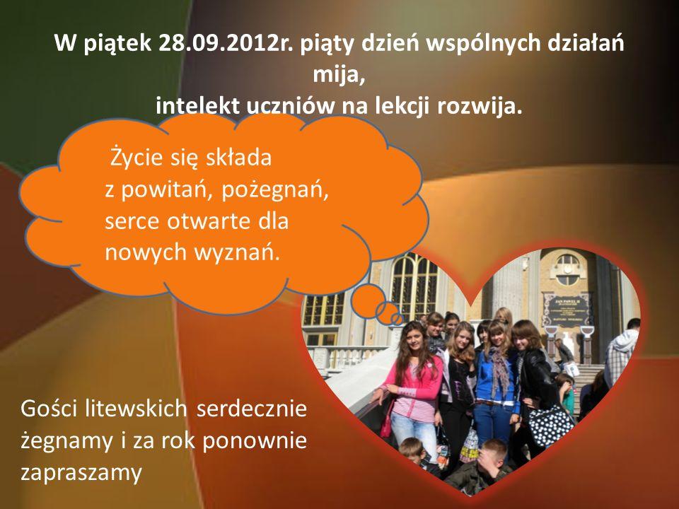 W piątek 28.09.2012r. piąty dzień wspólnych działań mija, intelekt uczniów na lekcji rozwija. Życie się składa z powitań, pożegnań, serce otwarte dla