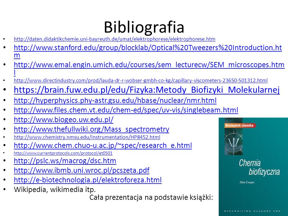 Bibliografia http://daten.didaktikchemie.uni-bayreuth.de/umat/elektrophorese/elektrophorese.htm http://www.stanford.edu/group/blocklab/Optical%20Tweezers%20Introduction.ht m http://www.stanford.edu/group/blocklab/Optical%20Tweezers%20Introduction.ht m http://www.emal.engin.umich.edu/courses/sem_lecturecw/SEM_microscopes.htm l http://www.emal.engin.umich.edu/courses/sem_lecturecw/SEM_microscopes.htm l http://www.directindustry.com/prod/lauda-dr-r-wobser-gmbh-co-kg/capillary-viscometers-23650-501312.html https://brain.fuw.edu.pl/edu/Fizyka:Metody_Biofizyki_Molekularnej http://hyperphysics.phy-astr.gsu.edu/hbase/nuclear/nmr.html http://www.files.chem.vt.edu/chem-ed/spec/uv-vis/singlebeam.html http://www.biogeo.uw.edu.pl/ http://www.thefullwiki.org/Mass_spectrometry http://www.chemistry.nmsu.edu/Instrumentation/HP8452.html http://www.chem.chuo-u.ac.jp/~spec/research_e.html http://www.currentprotocols.com/protocol/et0501 http://pslc.ws/macrog/dsc.htm http://www.ibmb.uni.wroc.pl/pcszeta.pdf http://e-biotechnologia.pl/elektroforeza.html Wikipedia, wikimedia itp.