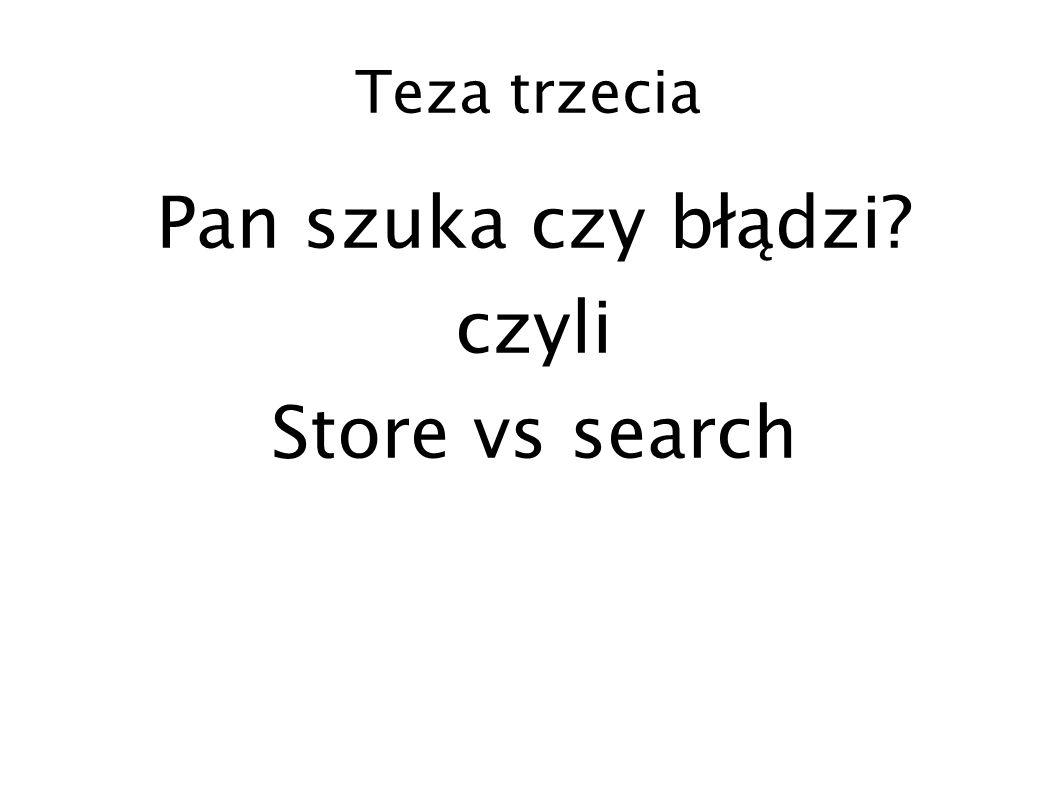 Teza trzecia Pan szuka czy błądzi? czyli Store vs search