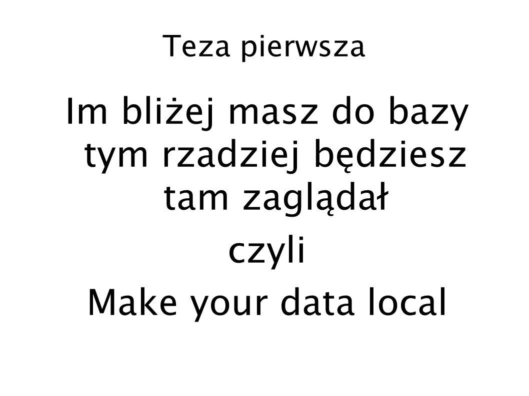 Teza pierwsza Im bliżej masz do bazy tym rzadziej będziesz tam zaglądał czyli Make your data local