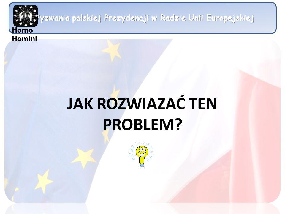 Wyzwania polskiej Prezydencji w Radzie Unii Europejskiej Homo Homini JAK ROZWIAZAĆ TEN PROBLEM?