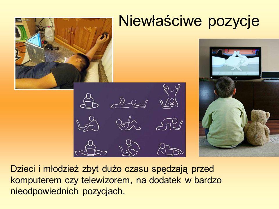 Niewłaściwe pozycje Dzieci i młodzież zbyt dużo czasu spędzają przed komputerem czy telewizorem, na dodatek w bardzo nieodpowiednich pozycjach.