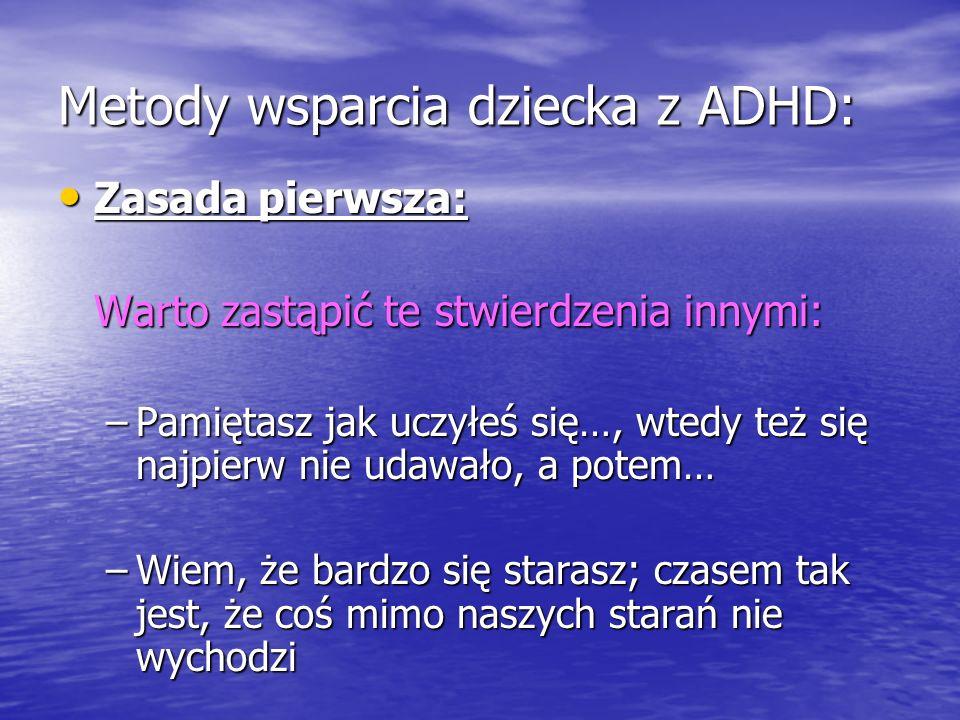 Metody wsparcia dziecka z ADHD: Zasada pierwsza: Zasada pierwsza: Warto zastąpić te stwierdzenia innymi: –Pamiętasz jak uczyłeś się…, wtedy też się na