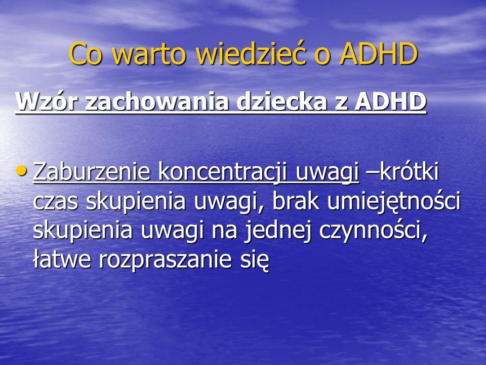 Co warto wiedzieć o ADHD Wzór zachowania dziecka z ADHD Zaburzenie koncentracji uwagi –krótki czas skupienia uwagi, brak umiejętności skupienia uwagi