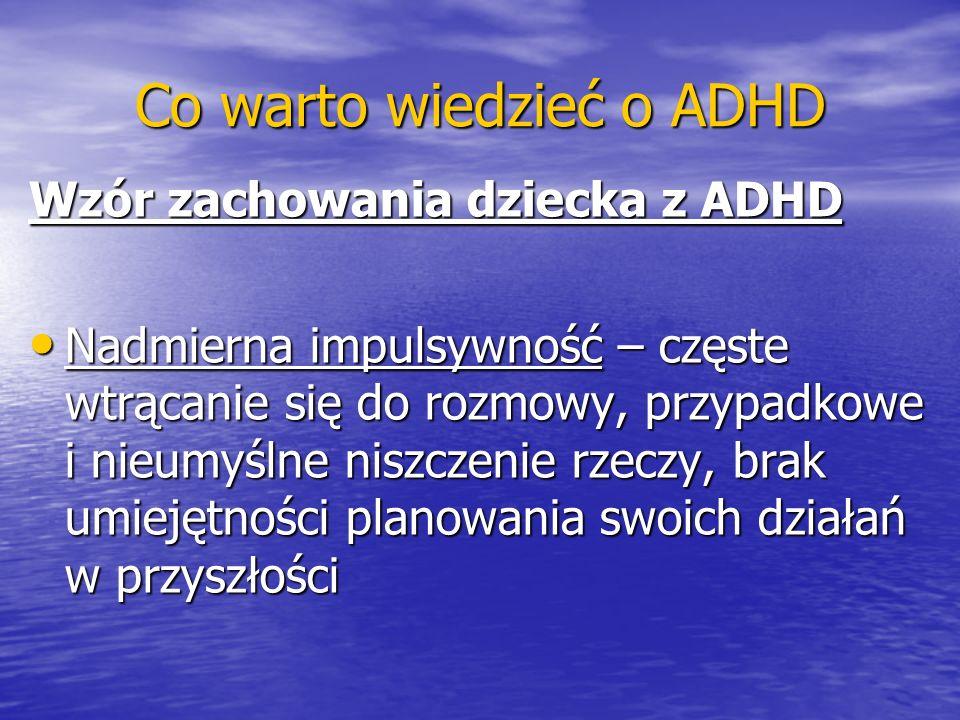 Co warto wiedzieć o ADHD Wzór zachowania dziecka z ADHD Nadmierna impulsywność – częste wtrącanie się do rozmowy, przypadkowe i nieumyślne niszczenie
