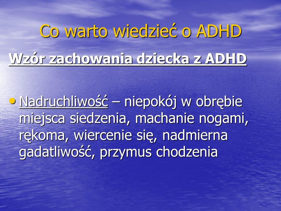 Co warto wiedzieć o ADHD Wzór zachowania dziecka z ADHD Nadruchliwość – niepokój w obrębie miejsca siedzenia, machanie nogami, rękoma, wiercenie się,