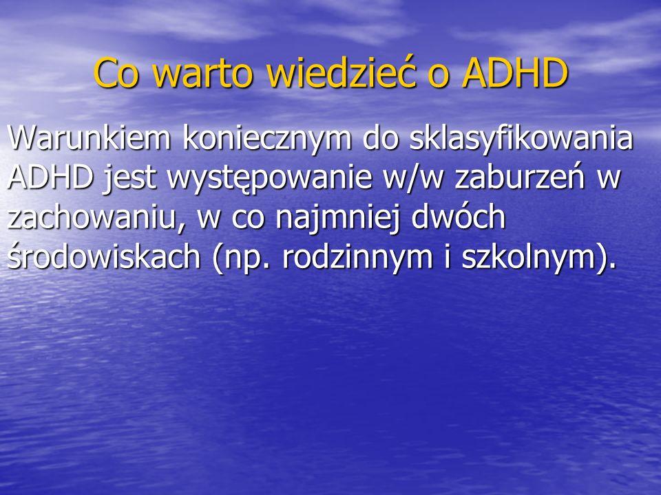 Co warto wiedzieć o ADHD Warunkiem koniecznym do sklasyfikowania ADHD jest występowanie w/w zaburzeń w zachowaniu, w co najmniej dwóch środowiskach (n